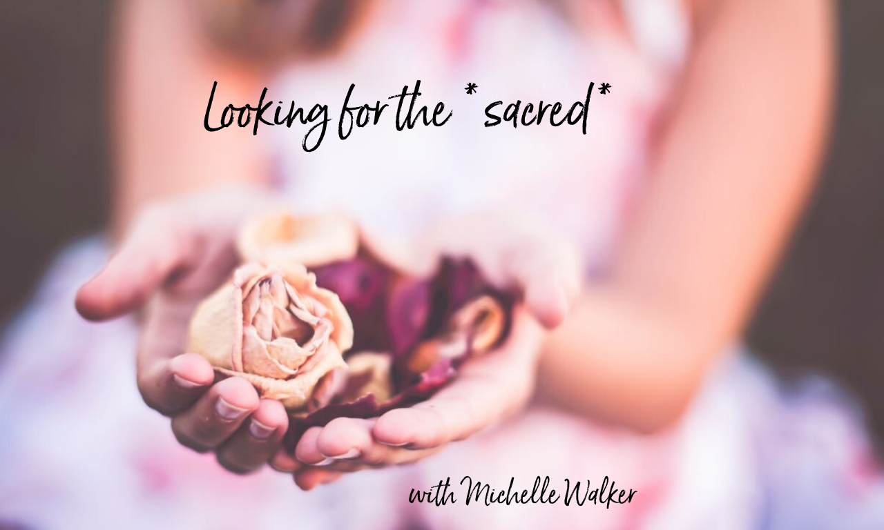 Looking for the *sacred* in every moment…